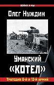 Олег Нуждин -Уманский «котел»: Трагедия 6-й и 12-й армий