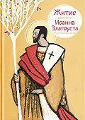 Александр Ткаченко -Житие святителя Иоанна Златоуста в пересказе для детей