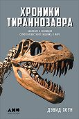 Дэвид Хоун -Хроники тираннозавра: Биология и эволюция самого известного хищника в мире