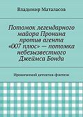 Владимир Маталасов - Потомок легендарного майора Пронина против агента «007плюс»– потомка небезызвестного Джеймса Бонда