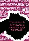 Татьяна Доброхотова - Рассказы исказки для взрослых
