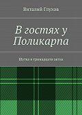 Виталий Глухов - В гостях у Поликарпа. Шутка в тринадцати актах