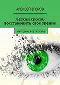 Алексей Егоров -Легкий способ восстановить свое зрение