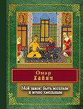 Омар Хайям -Мой закон: быть веселым и вечно хмельным