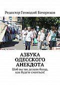 Геннадий Бачериков -Азбука одесского анекдота. Шоб вы так делали базар, как будете смеяться!