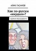 Алик Гасанов -Как по-русски «кирдык»? Сборник рассказов № 4