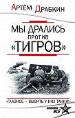 Артем Драбкин -Мы дрались против «Тигров». «Главное – выбить у них танки!»