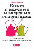 Майкл Маттео -Книга о вкусных и здоровых отношениях. Как приготовить дружбу, любовь и взаимопонимание