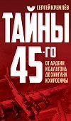 Сергей  Кремлев - Тайны 45-го. От Арденн и Балатона до Хингана и Хиросимы