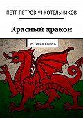 Петр Котельников - Красный дракон. История Уэллса