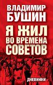 Владимир Бушин -Я жил во времена Советов. Дневники