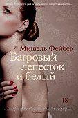 Мишель Фейбер -Багровый лепесток и белый
