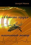 Дмитрий Иванов -А вместо сердца пламенный мотор (сборник)