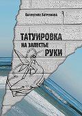 Валентина Батманова -Татуировка на запястье руки