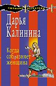 Дарья Калинина - Когда соблазняет женщина