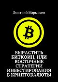 Дмитрий Марыскин -Вырастить Биткоин, или Восточные стратегии инвестирования вкриптовалюты