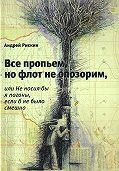 Андрей Рискин -Все пропьем, но флот не опозорим, или Не носил бы я погоны, если б не было смешно