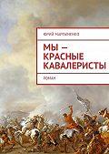 Юрий Мартыненко - Мы– красные кавалеристы. Роман