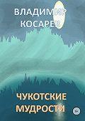 Владимир Косарев -Чукотские мудрости