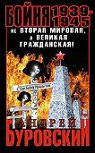 Андрей Буровский - Бойня 1939–1945. Не Вторая Мировая, а Великая Гражданская!
