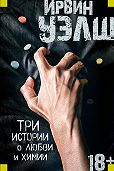 Ирвин Уэлш -Три истории о любви и химии (сборник)