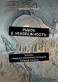 Аркадий Чужой -Рывок внеизбежность. Записки младшего лейтенанта милиции. Таёжная повесть