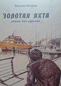 Эльчин Исаков -Золотаяяхта. Сказка для взрослых