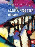 Исаак Шапиро -Сделай, чтоб тебя искали (сборник)