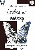 Дмитрий Красавин -Ставка на бабочку. ИзЭстонии сприветом