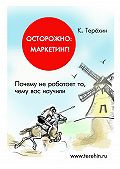 Константин Терёхин -Осторожно: маркетинг! Почему не работает то, чему вас научили