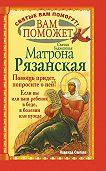 Надежда Светова -Вам поможет святая блаженная Матрона Рязанская.