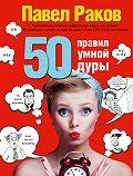 Павел Раков -50 правил умной дуры