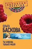Ольга Баскова -Ты будешь только моей