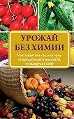 Надежда Севостьянова - Урожай без химии. Как защитить сад и огород от вредителей и болезней, не навредив себе