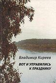 Владимир Киреев -Вот и управились к празднику (сборник)