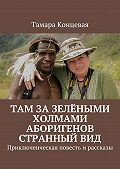 Тамара Концевая -Там зазелёными холмами аборигенов странныйвид. Приключенческая повесть ирассказы