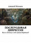 Алексей Мичман -Послеродовая депрессия. Как ипочему сней нужно бороться?