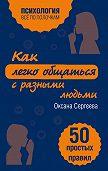 Оксана Сергеева -Как легко общаться с разными людьми. 50 простых правил