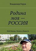 Владимир Герун -Родина моя – РОССИЯ. Мой Вишур, Можга иВоркута
