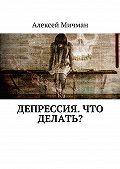 Алексей Мичман -Депрессия. Что делать?