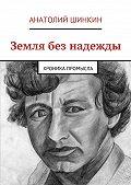 Анатолий Шинкин - Земля без надежды