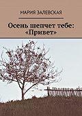 Мария Залевская -Осень шепчет тебе: «Привет»
