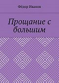 Федор Иванов -Прощание с большим