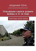 Владимир Герун -Отцовские снятся дороги войны в41-мгоду. Фронтовые дороги войны