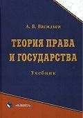 Анатолий Васильевич Васильев - Теория права и государства. Учебник