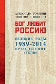Александр Борисович Горянин, Дмитрий Ягодинцев - Бог любит Россию. Великие годы 1989–2014. Преодоление утопии