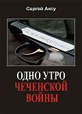 Сергей Аксу -Одно утро чеченской войны
