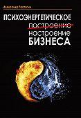 Александр Растяпин -Психоэнергетическое (построение) настроение бизнеса