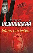 Фридрих Незнанский -Уйти от себя…