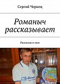 Сергий Чернец -Романыч рассказывает. Рассказы иэссе